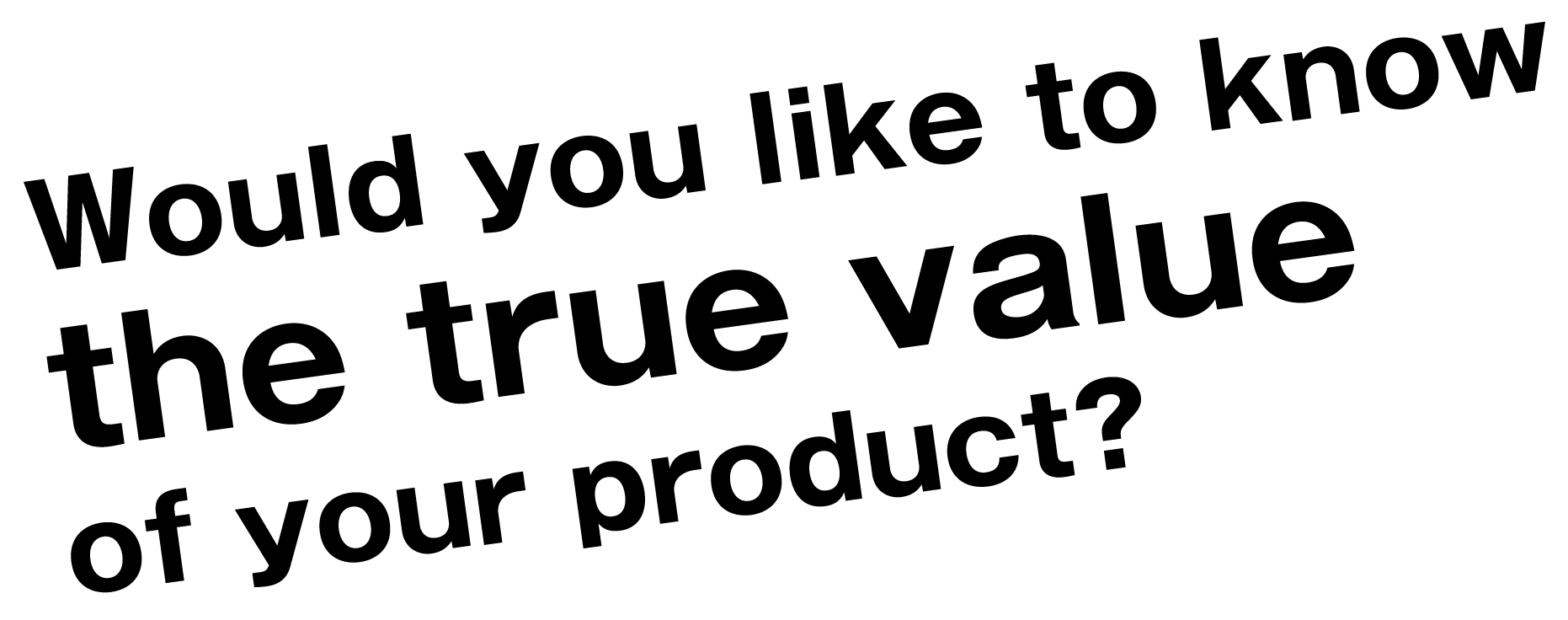 Would you like to know the true value of your product?